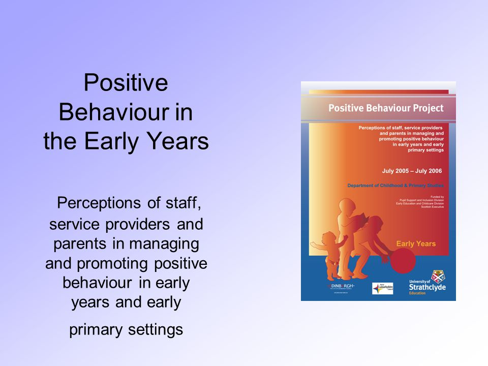 Positive Behaviour in the Early Years Perceptions of staff, service providers and parents in managing and promoting positive behaviour in early years and early primary settings