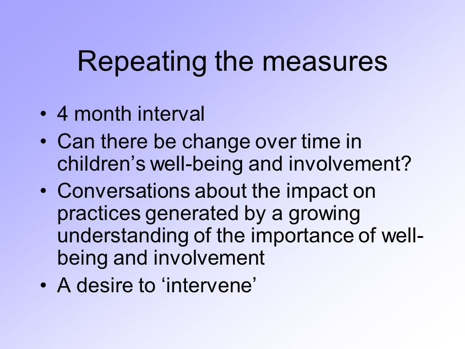 Repeating the measures 4 month interval Can there be change over time in children's well-being and involvement.