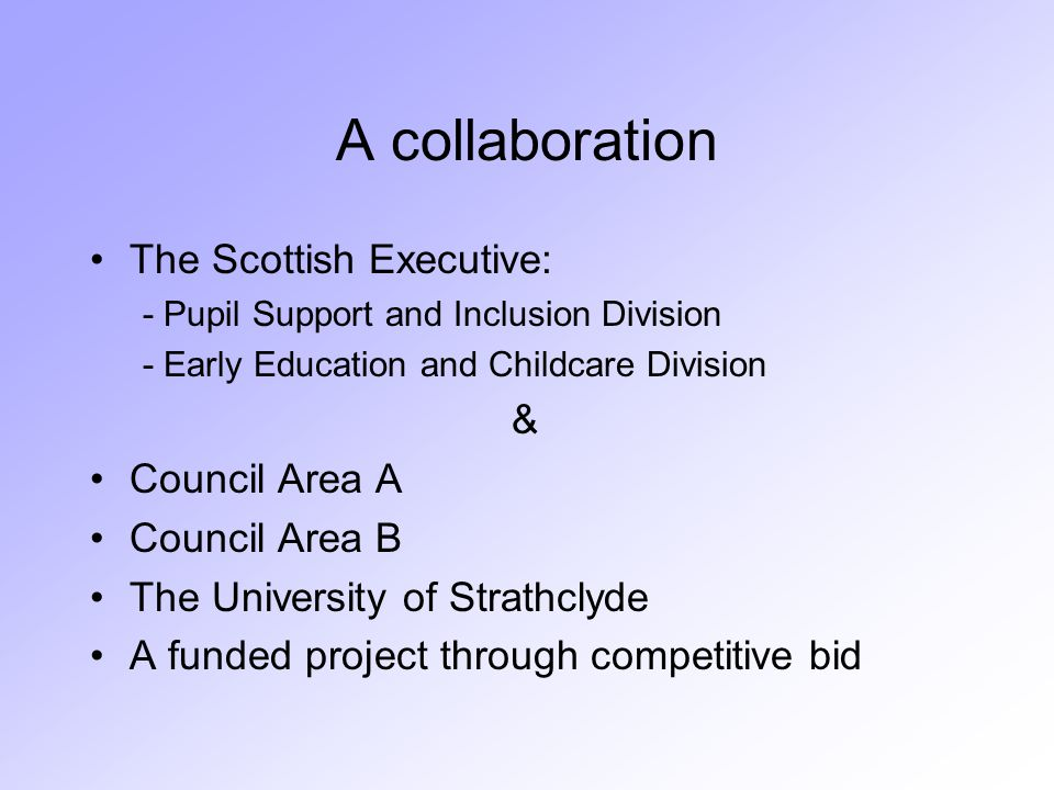 A collaboration The Scottish Executive: - Pupil Support and Inclusion Division - Early Education and Childcare Division & Council Area A Council Area B The University of Strathclyde A funded project through competitive bid