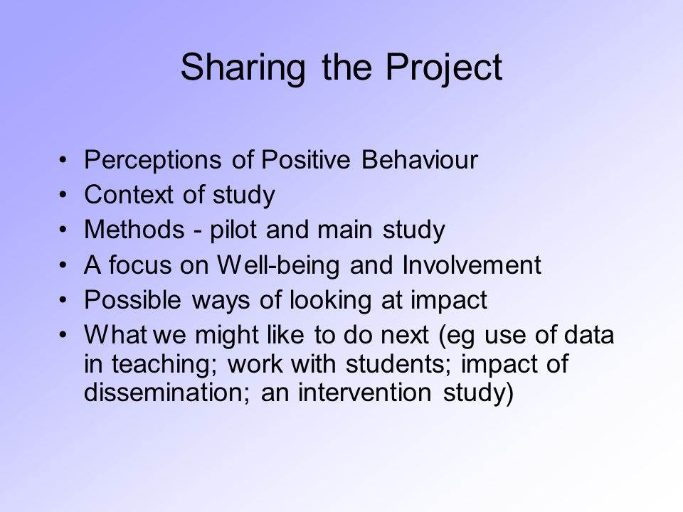 Sharing the Project Perceptions of Positive Behaviour Context of study Methods - pilot and main study A focus on Well-being and Involvement Possible ways of looking at impact What we might like to do next (eg use of data in teaching; work with students; impact of dissemination; an intervention study)