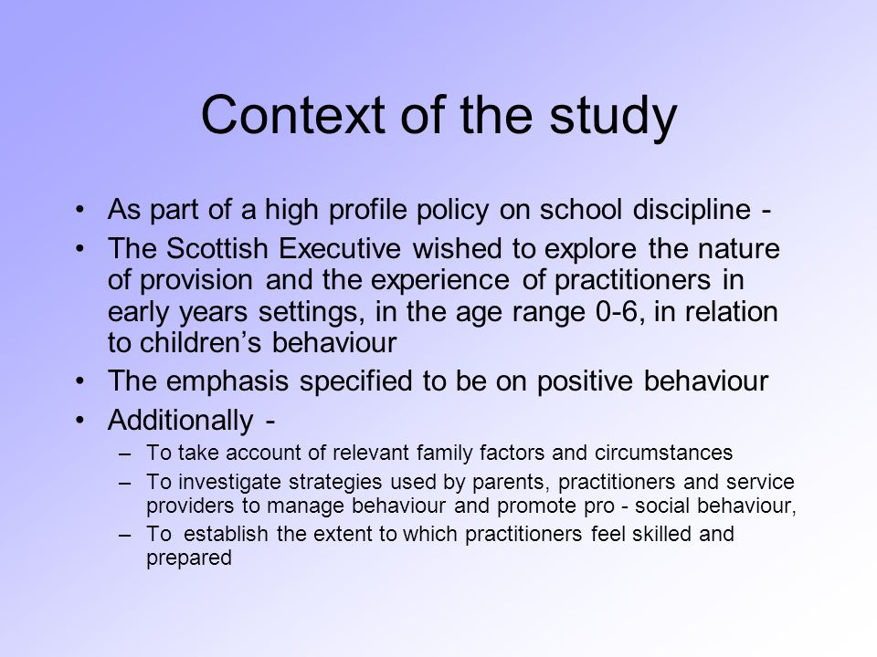 Context of the study As part of a high profile policy on school discipline - The Scottish Executive wished to explore the nature of provision and the experience of practitioners in early years settings, in the age range 0-6, in relation to children's behaviour The emphasis specified to be on positive behaviour Additionally - –To take account of relevant family factors and circumstances – To investigate strategies used by parents, practitioners and service providers to manage behaviour and promote pro - social behaviour, –To establish the extent to which practitioners feel skilled and prepared