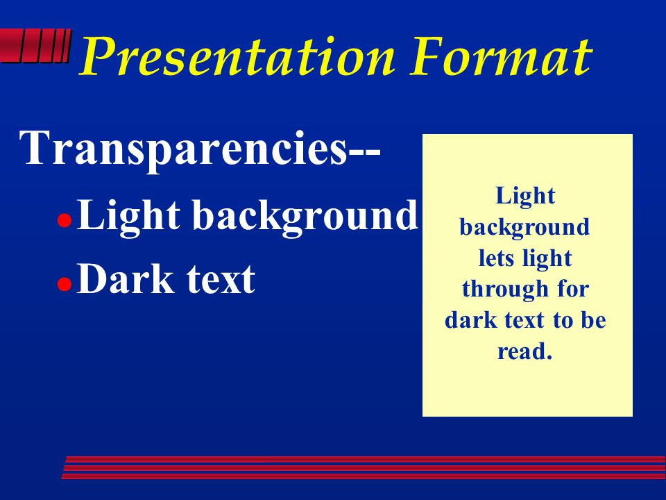 Presentation Format Transparencies-- Light background Dark text Light background lets light through for dark text to be read.