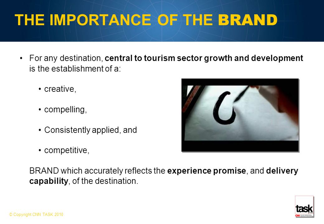THE IMPORTANCE OF THE BRAND For any destination, central to tourism sector growth and development is the establishment of a: creative, compelling, Consistently applied, and competitive, BRAND which accurately reflects the experience promise, and delivery capability, of the destination.