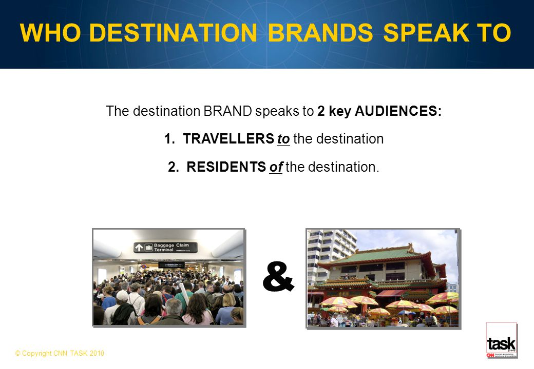WHO DESTINATION BRANDS SPEAK TO © Copyright CNN TASK 2010 The destination BRAND speaks to 2 key AUDIENCES: 1.TRAVELLERS to the destination 2.RESIDENTS of the destination.