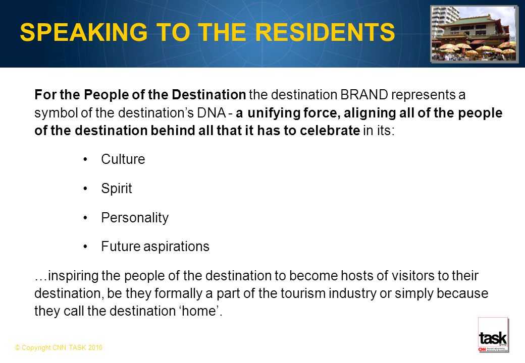 SPEAKING TO THE RESIDENTS © Copyright CNN TASK 2010 For the People of the Destination the destination BRAND represents a symbol of the destination's DNA - a unifying force, aligning all of the people of the destination behind all that it has to celebrate in its: Culture Spirit Personality Future aspirations …inspiring the people of the destination to become hosts of visitors to their destination, be they formally a part of the tourism industry or simply because they call the destination 'home'.