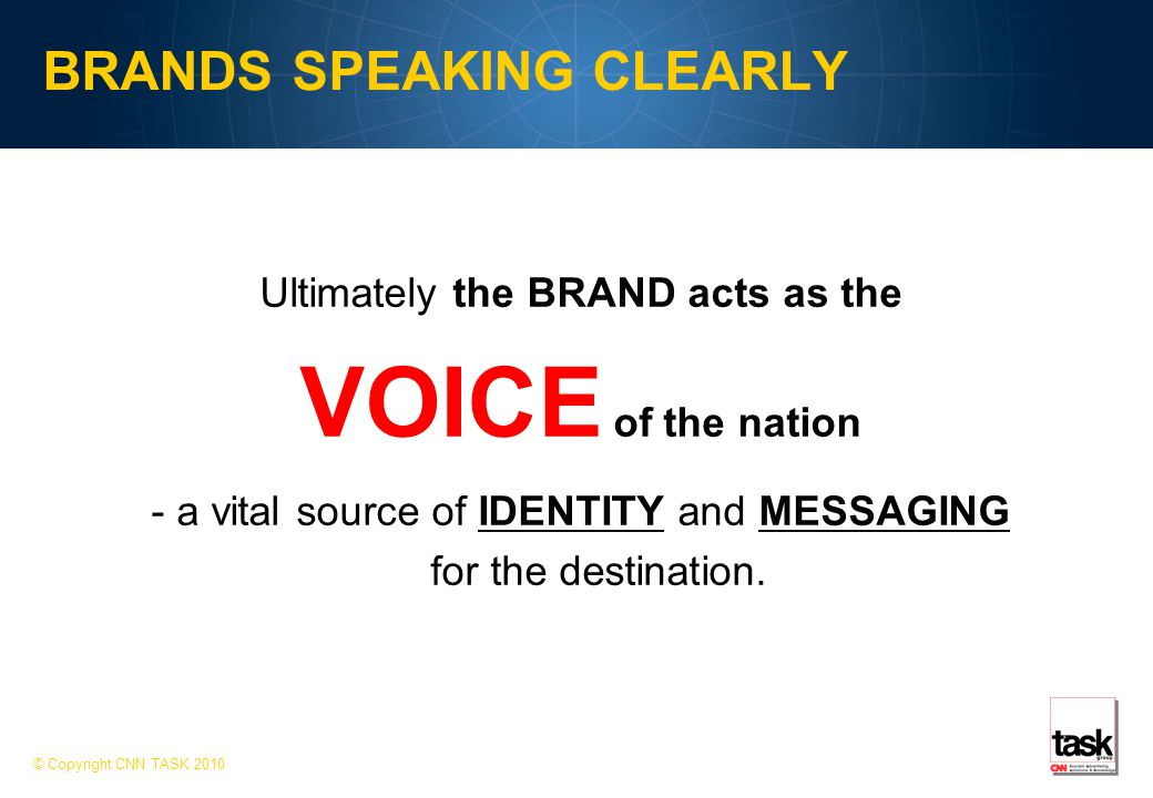 BRANDS SPEAKING CLEARLY © Copyright CNN TASK 2010 Ultimately the BRAND acts as the VOICE of the nation - a vital source of IDENTITY and MESSAGING for the destination.