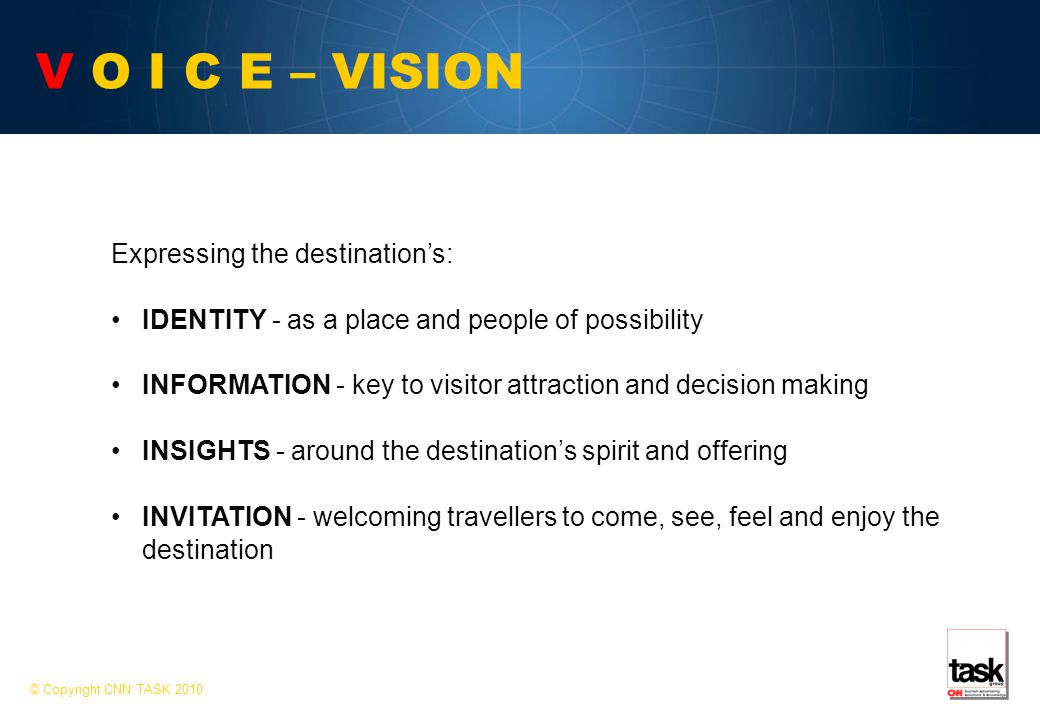V O I C E – VISION Expressing the destination's: IDENTITY - as a place and people of possibility INFORMATION - key to visitor attraction and decision making INSIGHTS - around the destination's spirit and offering INVITATION - welcoming travellers to come, see, feel and enjoy the destination © Copyright CNN TASK 2010