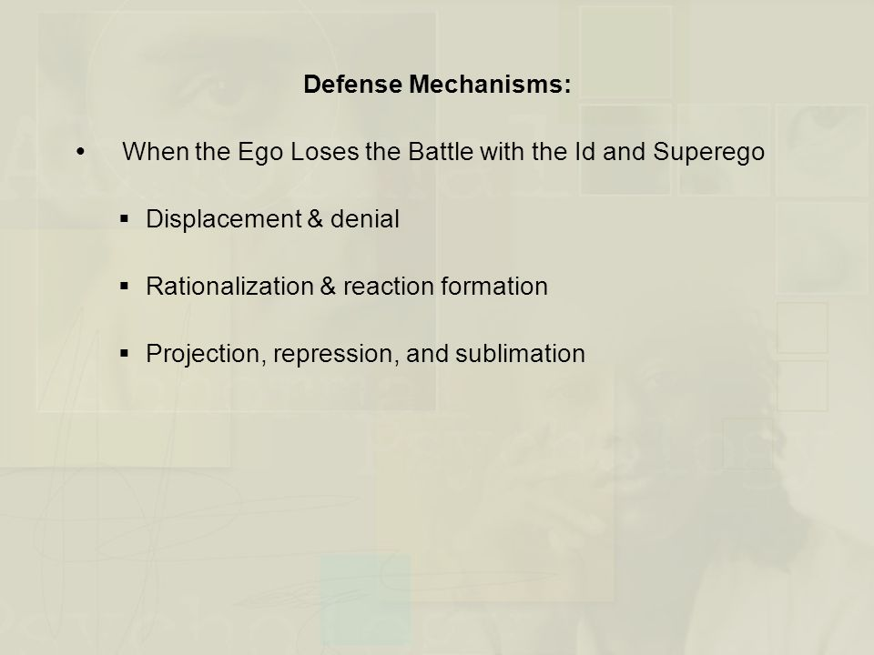 Defense Mechanisms:  When the Ego Loses the Battle with the Id and Superego  Displacement & denial  Rationalization & reaction formation  Projecti