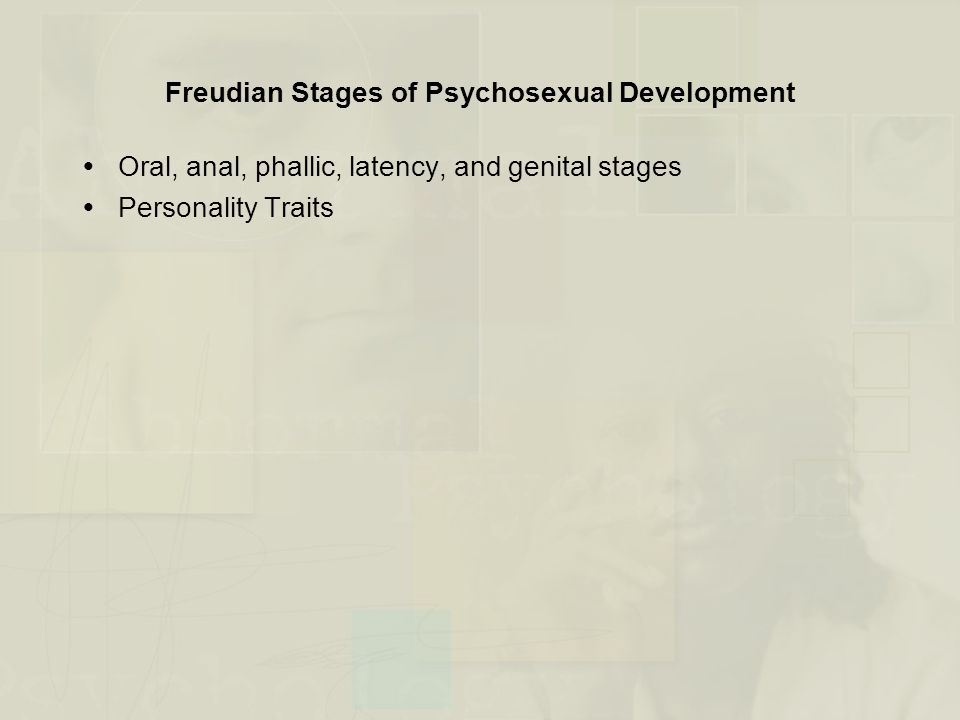 Freudian Stages of Psychosexual Development  Oral, anal, phallic, latency, and genital stages  Personality Traits