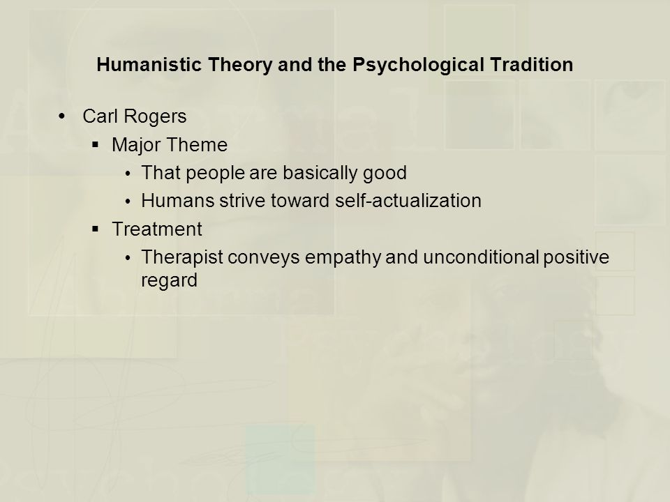 Humanistic Theory and the Psychological Tradition  Carl Rogers  Major Theme  That people are basically good  Humans strive toward self-actualizati