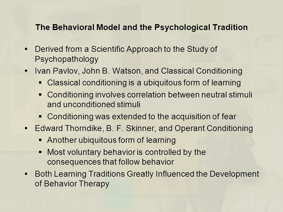 The Behavioral Model and the Psychological Tradition  Derived from a Scientific Approach to the Study of Psychopathology  Ivan Pavlov, John B. Watso