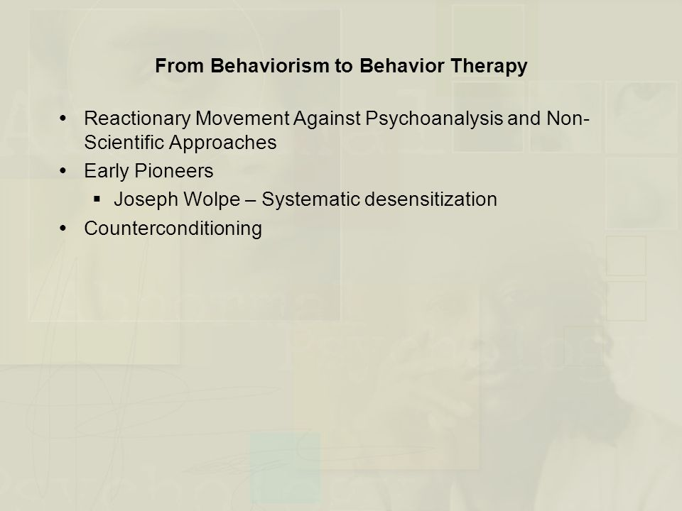 From Behaviorism to Behavior Therapy  Reactionary Movement Against Psychoanalysis and Non- Scientific Approaches  Early Pioneers  Joseph Wolpe – Sy