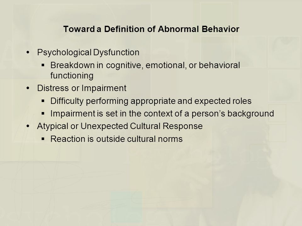Toward a Definition of Abnormal Behavior  Psychological Dysfunction  Breakdown in cognitive, emotional, or behavioral functioning  Distress or Impa