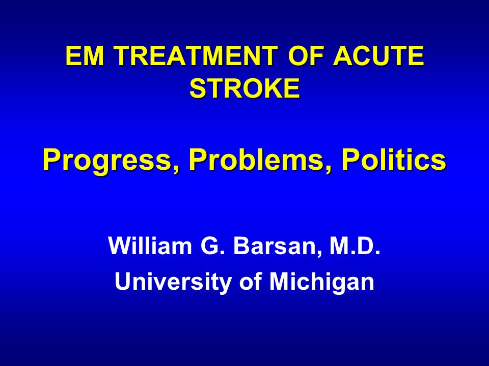 EM TREATMENT OF ACUTE STROKE Progress, Problems, Politics William G.