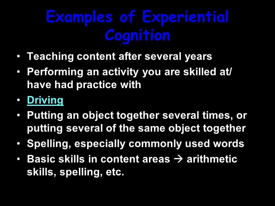 Experiential Cognition Starts with a base knowledge of information that grows The Accretion part of learning More time is typically spent here Automatized  do not have to think to do the task