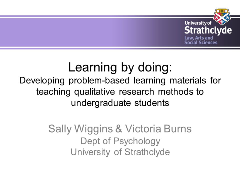 Learning by doing: Developing problem-based learning materials for teaching qualitative research methods to undergraduate students Sally Wiggins & Victoria Burns Dept of Psychology University of Strathclyde