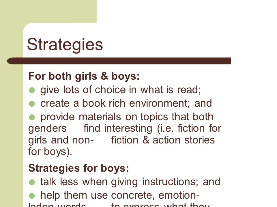 Strategies For both girls & boys:  give lots of choice in what is read;  create a book rich environment; and  provide materials on topics that both genders find interesting (i.e.