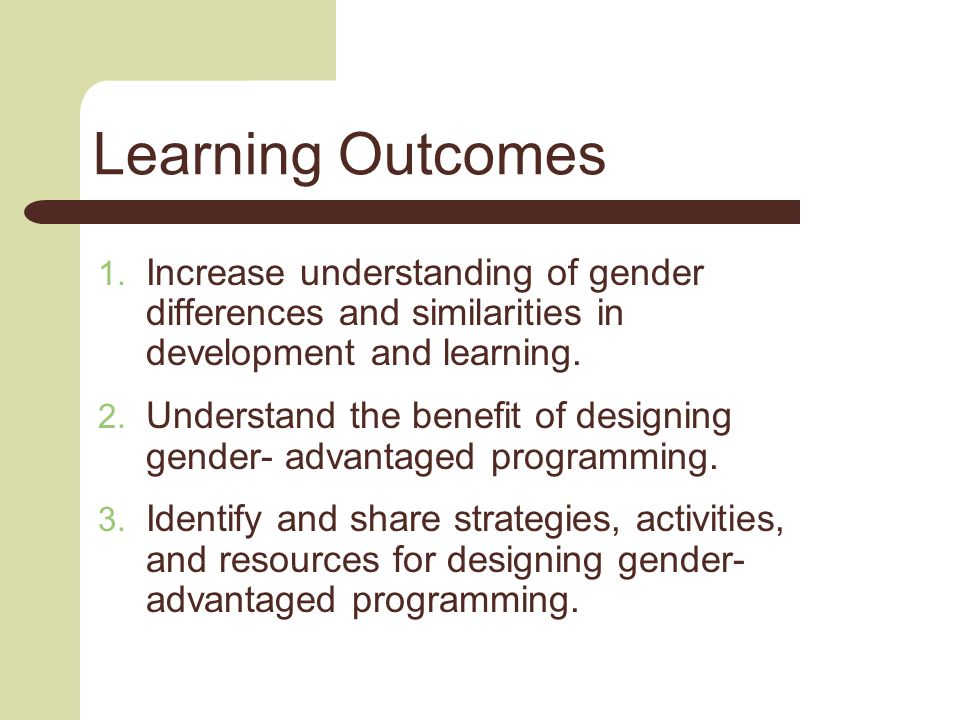 Learning Outcomes  Increase understanding of gender differences and similarities in development and learning.