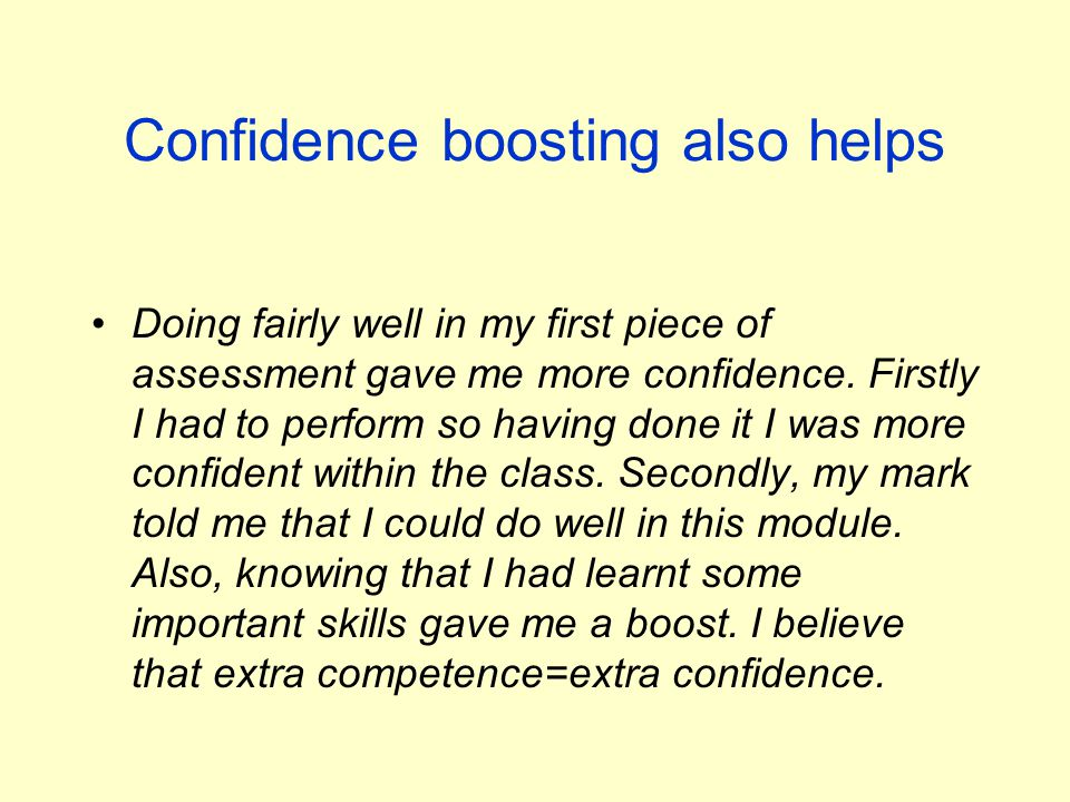Confidence boosting also helps Doing fairly well in my first piece of assessment gave me more confidence.