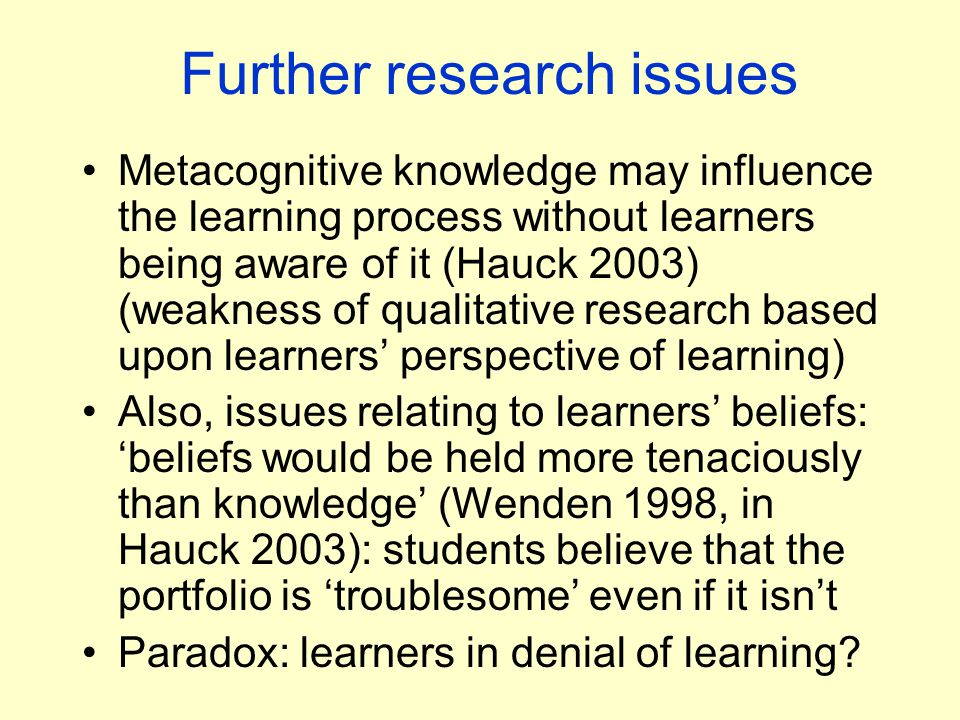 Further research issues Metacognitive knowledge may influence the learning process without learners being aware of it (Hauck 2003) (weakness of qualitative research based upon learners' perspective of learning) Also, issues relating to learners' beliefs: 'beliefs would be held more tenaciously than knowledge' (Wenden 1998, in Hauck 2003): students believe that the portfolio is 'troublesome' even if it isn't Paradox: learners in denial of learning?