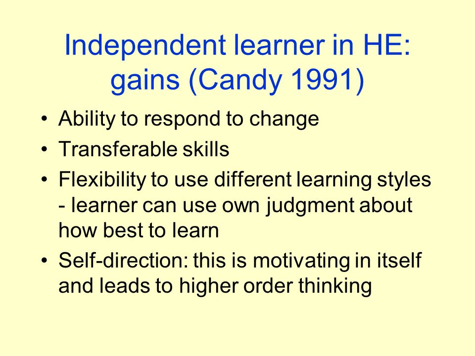Independent learner in HE: gains (Candy 1991) Ability to respond to change Transferable skills Flexibility to use different learning styles - learner can use own judgment about how best to learn Self-direction: this is motivating in itself and leads to higher order thinking
