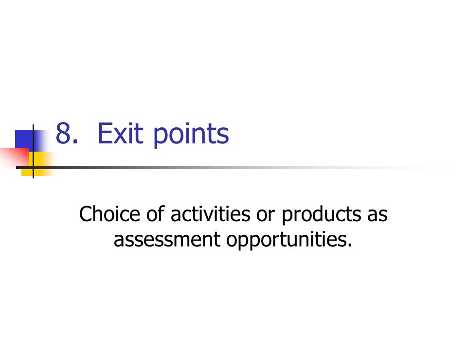 8. Exit points Choice of activities or products as assessment opportunities.