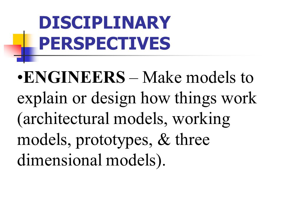DISCIPLINARY PERSPECTIVES ENGINEERS – Make models to explain or design how things work (architectural models, working models, prototypes, & three dimensional models).