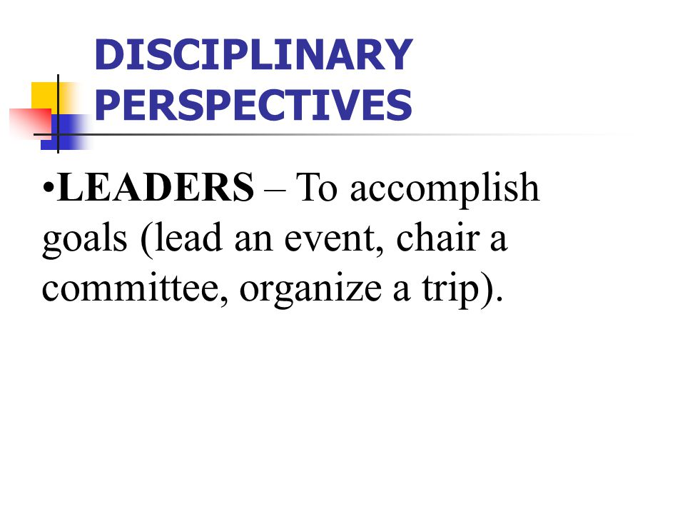 DISCIPLINARY PERSPECTIVES LEADERS – To accomplish goals (lead an event, chair a committee, organize a trip).