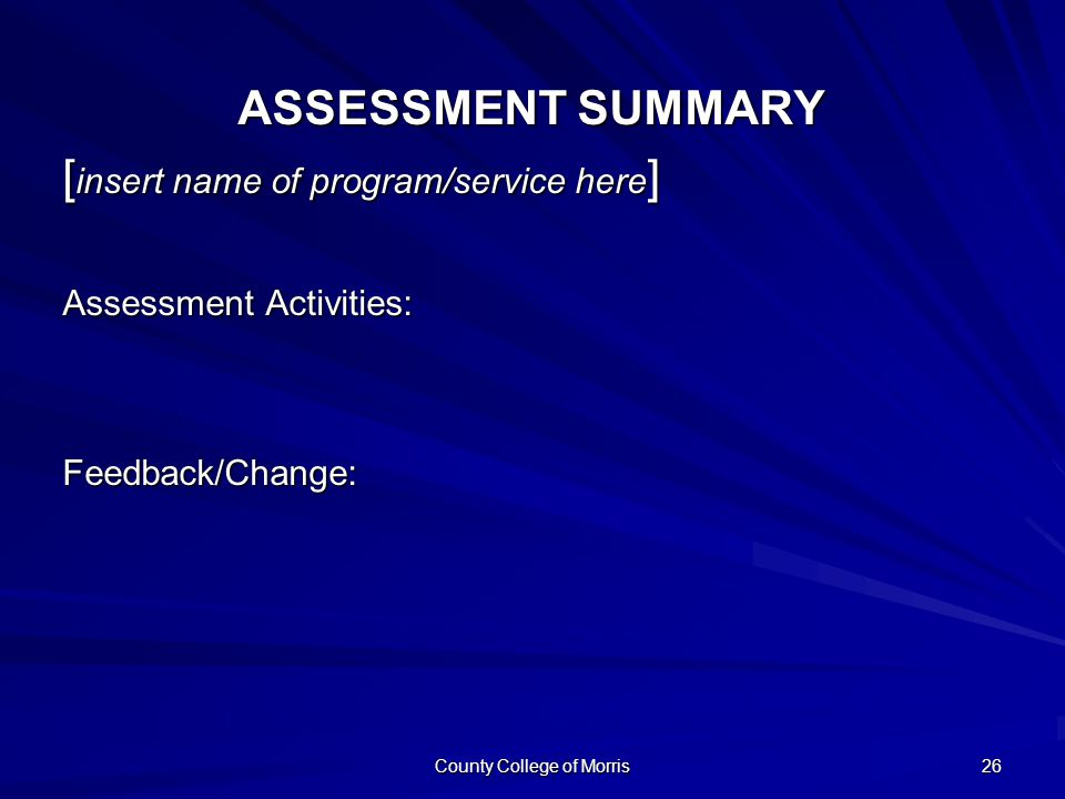 County College of Morris 26 ASSESSMENT SUMMARY [ insert name of program/service here ] Assessment Activities: Feedback/Change: