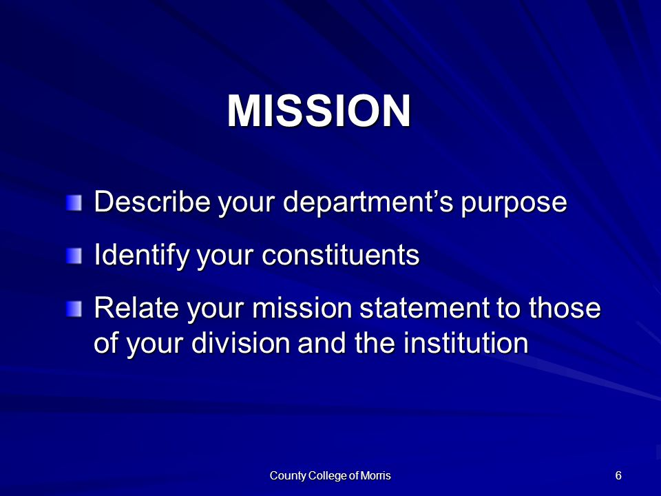 County College of Morris 6 Describe your department's purpose Identify your constituents Relate your mission statement to those of your division and the institution MISSION