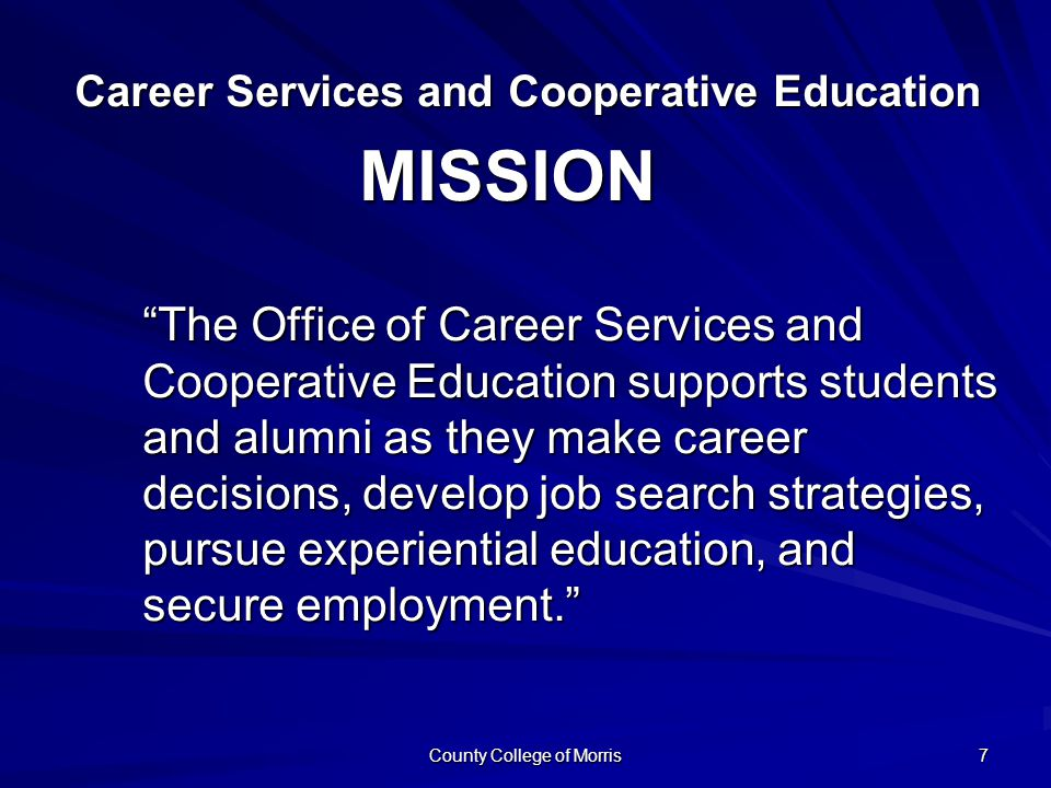 County College of Morris 7 Career Services and Cooperative Education Career Services and Cooperative Education The Office of Career Services and Cooperative Education supports students and alumni as they make career decisions, develop job search strategies, pursue experiential education, and secure employment. MISSION