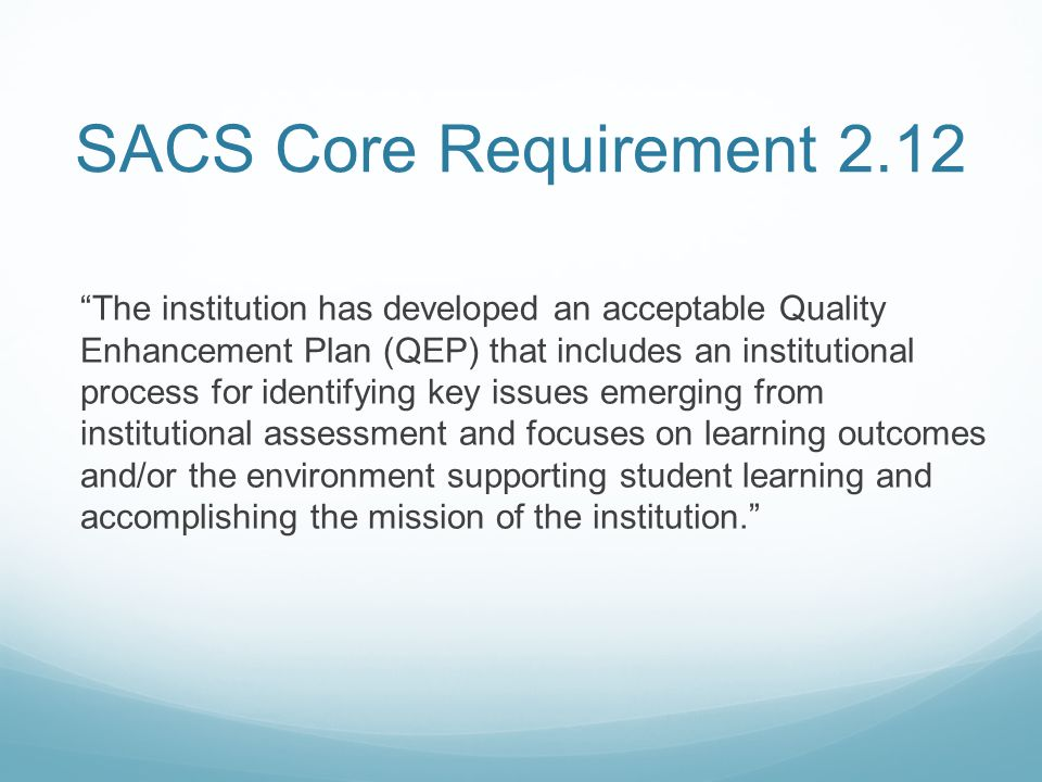"SACS Core Requirement 2.12 ""The institution has developed an acceptable Quality Enhancement Plan (QEP) that includes an institutional process for iden"