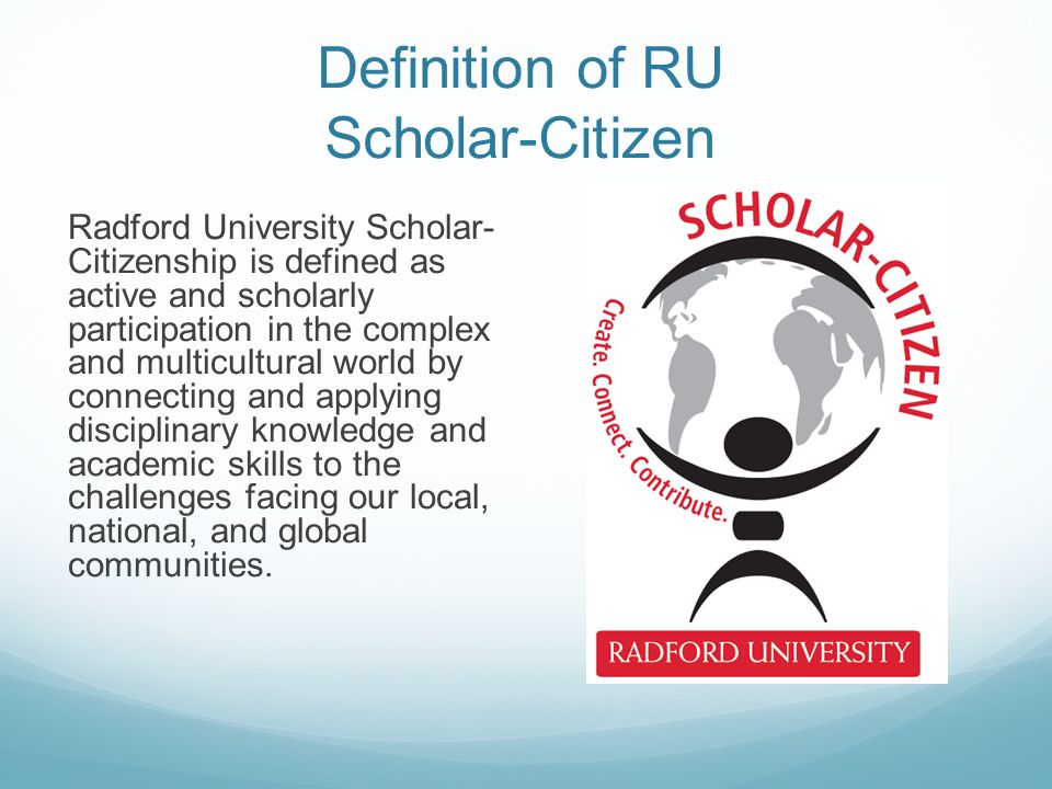 Definition of RU Scholar-Citizen Radford University Scholar- Citizenship is defined as active and scholarly participation in the complex and multicult