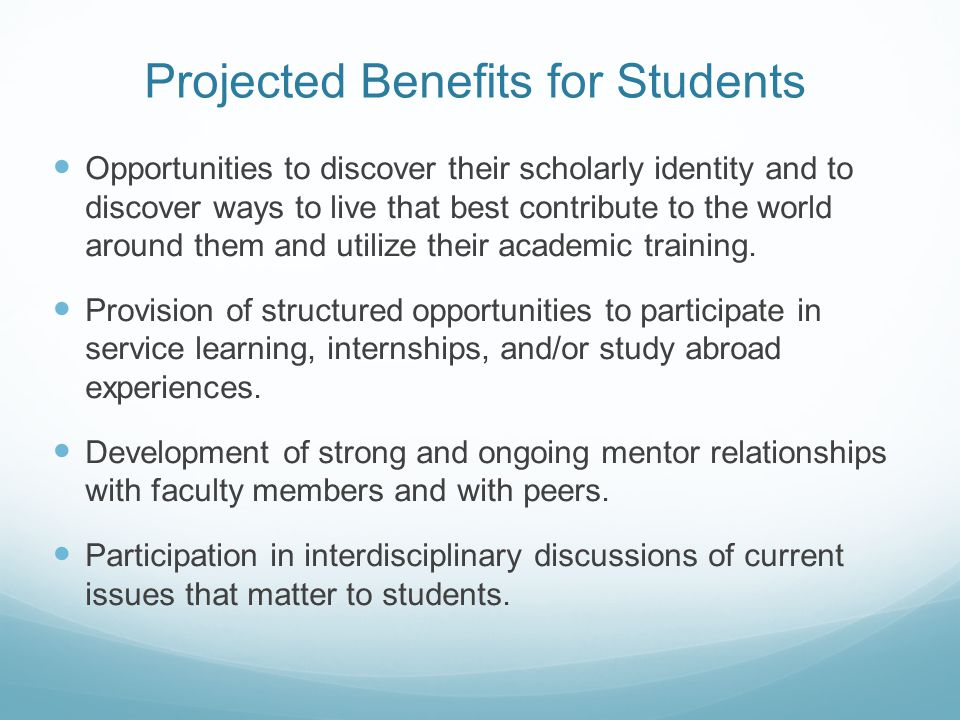 Projected Benefits for Students Opportunities to discover their scholarly identity and to discover ways to live that best contribute to the world arou
