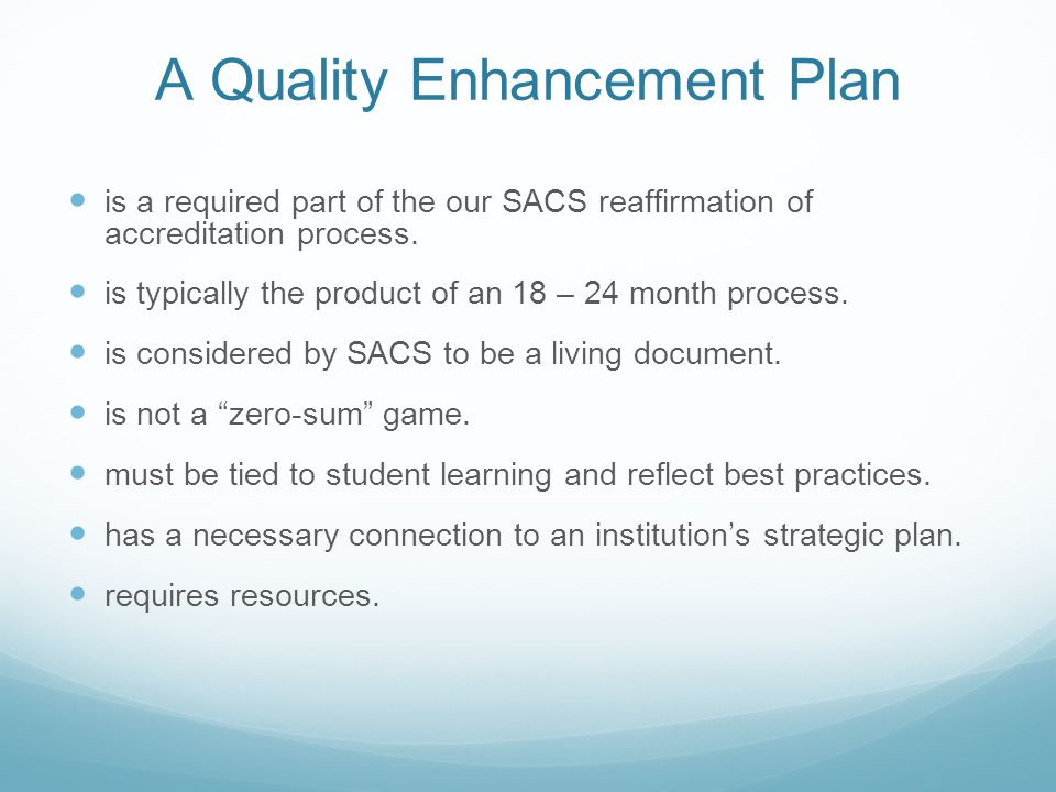 A Quality Enhancement Plan is a required part of the our SACS reaffirmation of accreditation process. is typically the product of an 18 – 24 month pro
