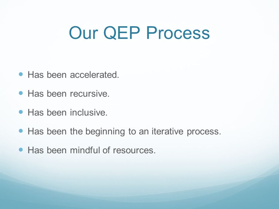 Our QEP Process Has been accelerated. Has been recursive. Has been inclusive. Has been the beginning to an iterative process. Has been mindful of reso