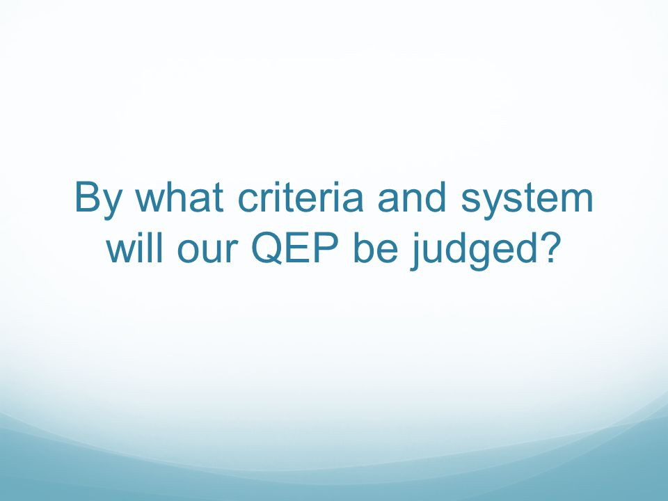 By what criteria and system will our QEP be judged?
