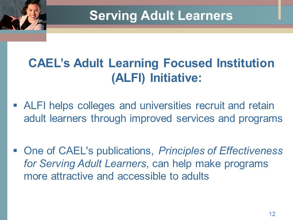 12 Serving Adult Learners CAEL's Adult Learning Focused Institution (ALFI) Initiative:  ALFI helps colleges and universities recruit and retain adult learners through improved services and programs  One of CAEL s publications, Principles of Effectiveness for Serving Adult Learners, can help make programs more attractive and accessible to adults
