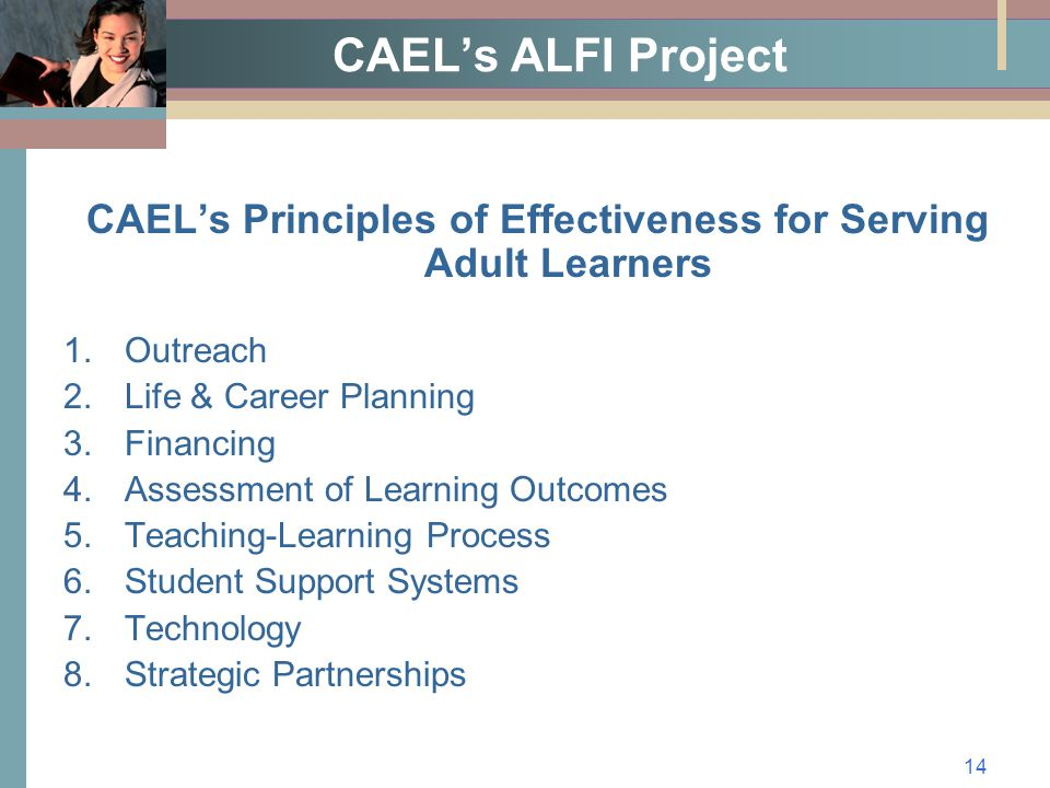 14 CAEL's ALFI Project CAEL's Principles of Effectiveness for Serving Adult Learners 1.Outreach 2.Life & Career Planning 3.Financing 4.Assessment of Learning Outcomes 5.Teaching-Learning Process 6.Student Support Systems 7.Technology 8.Strategic Partnerships