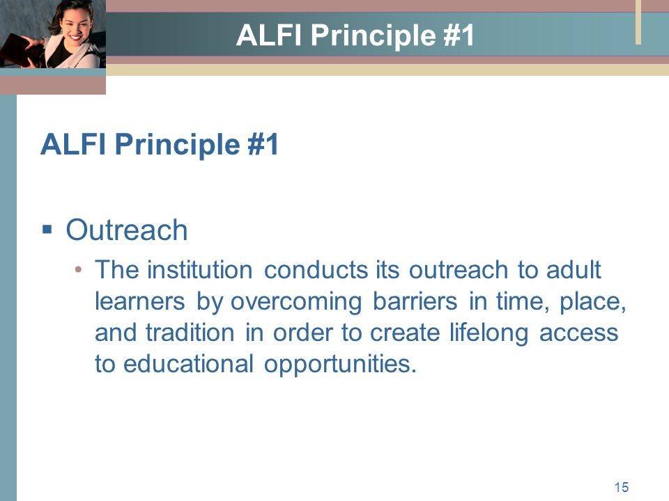 15 ALFI Principle #1  Outreach The institution conducts its outreach to adult learners by overcoming barriers in time, place, and tradition in order to create lifelong access to educational opportunities.