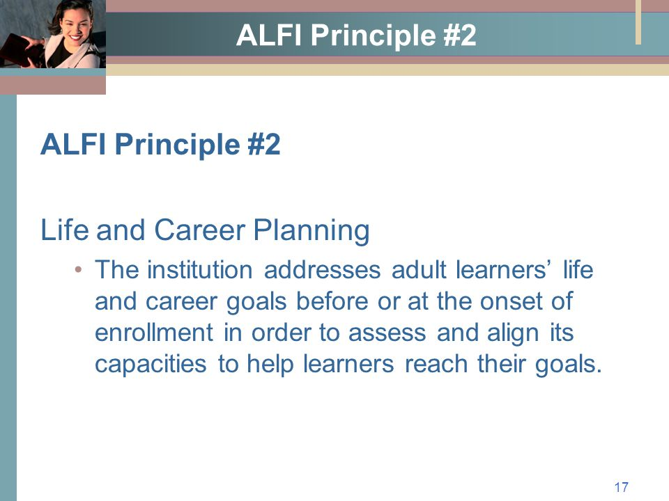 17 ALFI Principle #2 Life and Career Planning The institution addresses adult learners' life and career goals before or at the onset of enrollment in order to assess and align its capacities to help learners reach their goals.