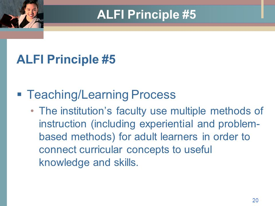 20 ALFI Principle #5  Teaching/Learning Process The institution's faculty use multiple methods of instruction (including experiential and problem- based methods) for adult learners in order to connect curricular concepts to useful knowledge and skills.
