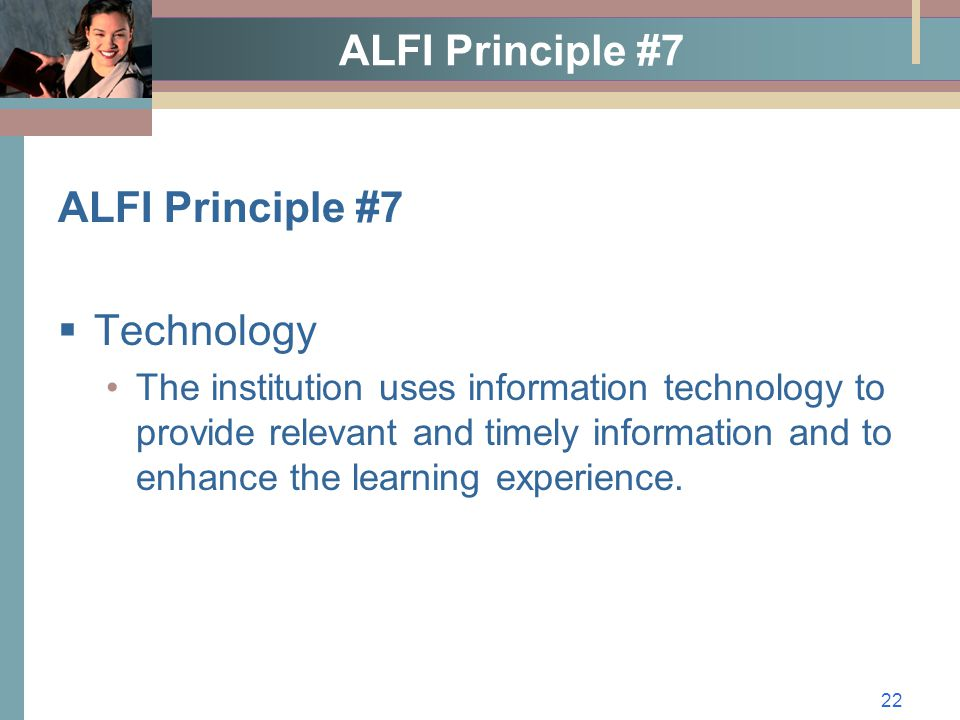 22 ALFI Principle #7  Technology The institution uses information technology to provide relevant and timely information and to enhance the learning experience.