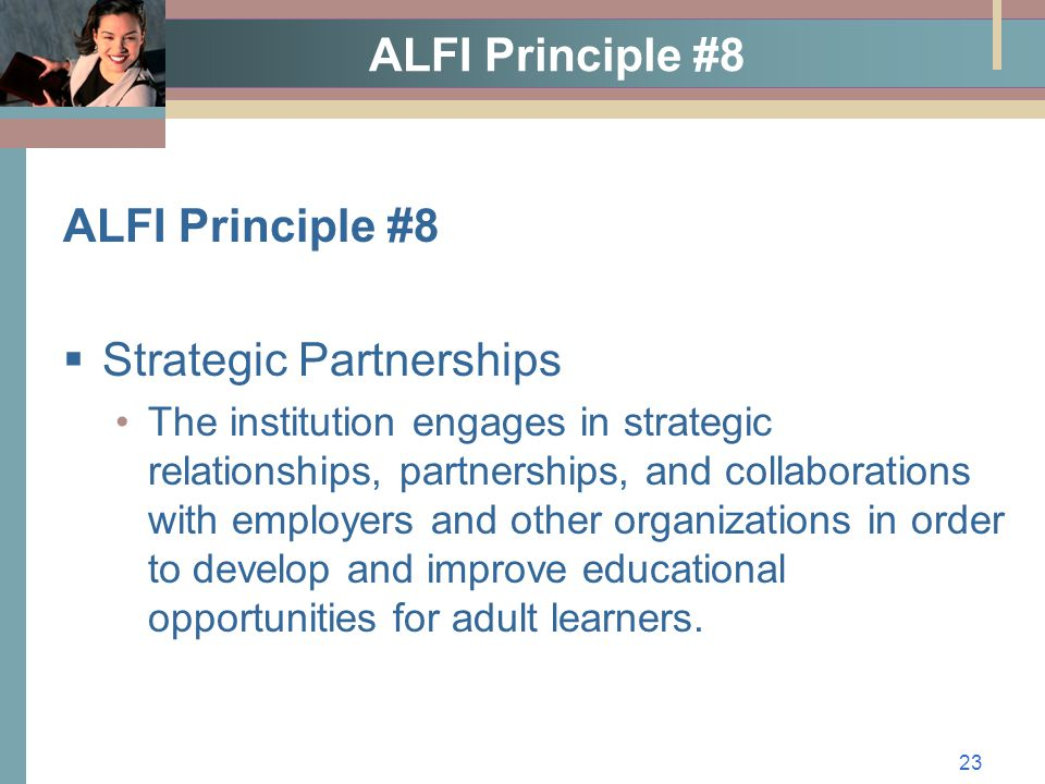 23 ALFI Principle #8  Strategic Partnerships The institution engages in strategic relationships, partnerships, and collaborations with employers and other organizations in order to develop and improve educational opportunities for adult learners.