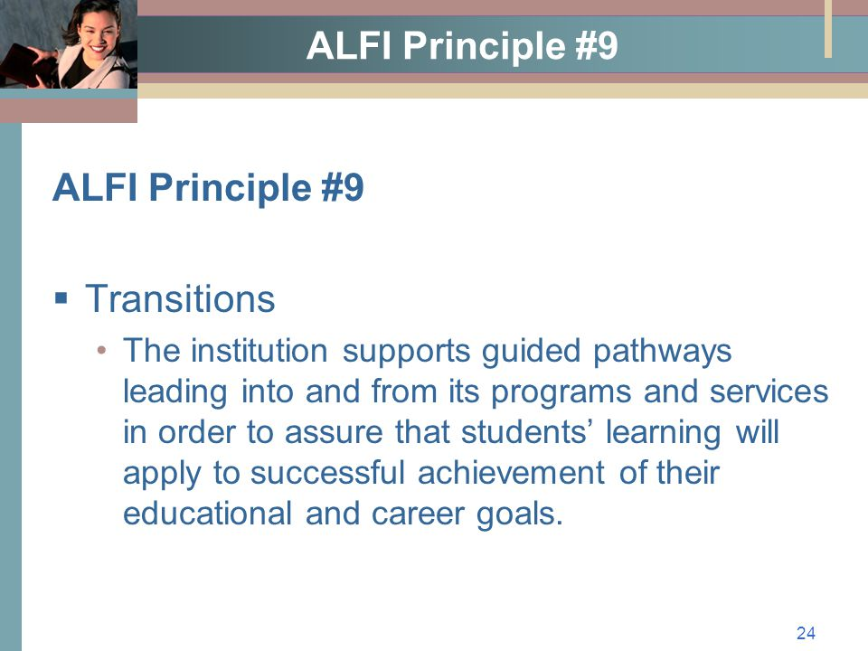 24 ALFI Principle #9  Transitions The institution supports guided pathways leading into and from its programs and services in order to assure that students' learning will apply to successful achievement of their educational and career goals.