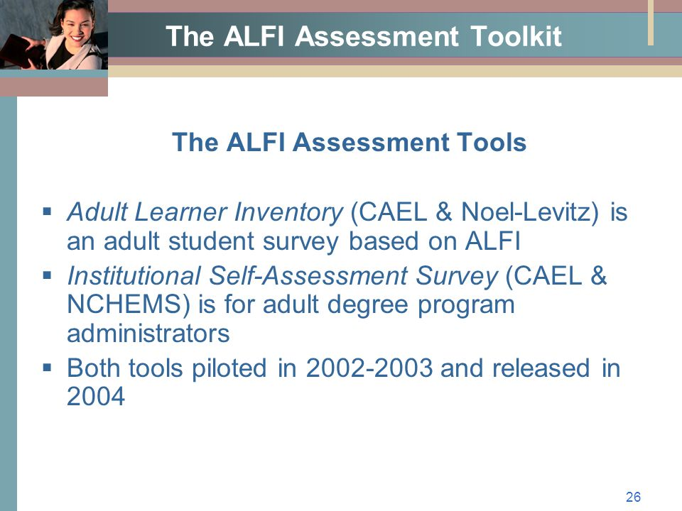 26 The ALFI Assessment Toolkit The ALFI Assessment Tools  Adult Learner Inventory (CAEL & Noel-Levitz) is an adult student survey based on ALFI  Institutional Self-Assessment Survey (CAEL & NCHEMS) is for adult degree program administrators  Both tools piloted in 2002-2003 and released in 2004