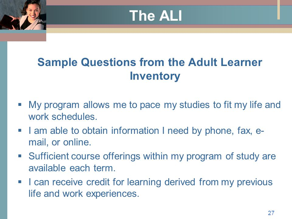 27 The ALI Sample Questions from the Adult Learner Inventory  My program allows me to pace my studies to fit my life and work schedules.