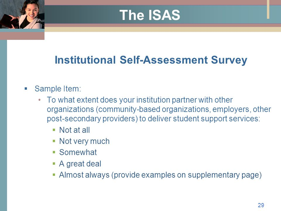 29 The ISAS Institutional Self-Assessment Survey  Sample Item: To what extent does your institution partner with other organizations (community-based organizations, employers, other post-secondary providers) to deliver student support services:  Not at all  Not very much  Somewhat  A great deal  Almost always (provide examples on supplementary page)