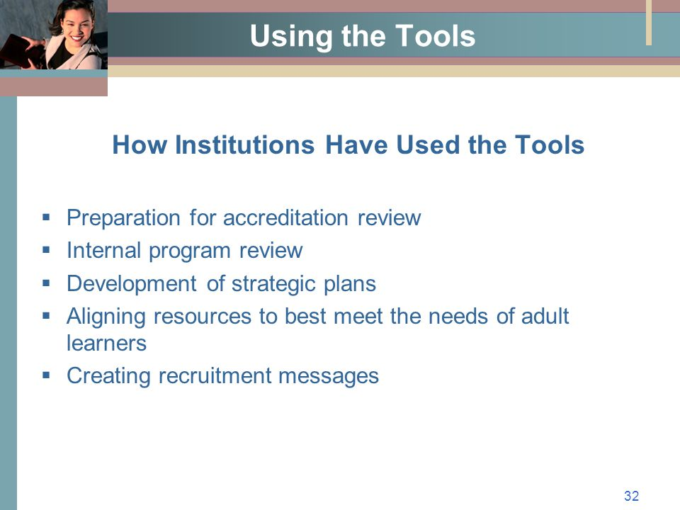 32 Using the Tools How Institutions Have Used the Tools  Preparation for accreditation review  Internal program review  Development of strategic plans  Aligning resources to best meet the needs of adult learners  Creating recruitment messages