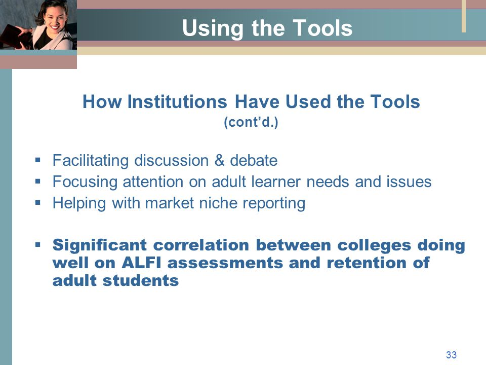 33 Using the Tools How Institutions Have Used the Tools (cont'd.)  Facilitating discussion & debate  Focusing attention on adult learner needs and issues  Helping with market niche reporting  Significant correlation between colleges doing well on ALFI assessments and retention of adult students